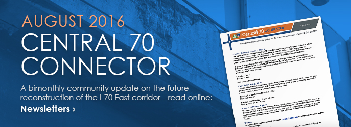 NEWSLETTER - Read the August 2016 Central 70 Connector, a bimonthly community update on the future reconstruction of the I-70 East corridor. See Newsletters