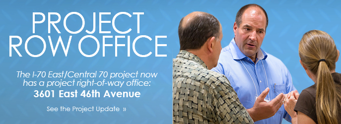I-70 East/Central 70 Project Right-of-Way Office - see the Project Updates.